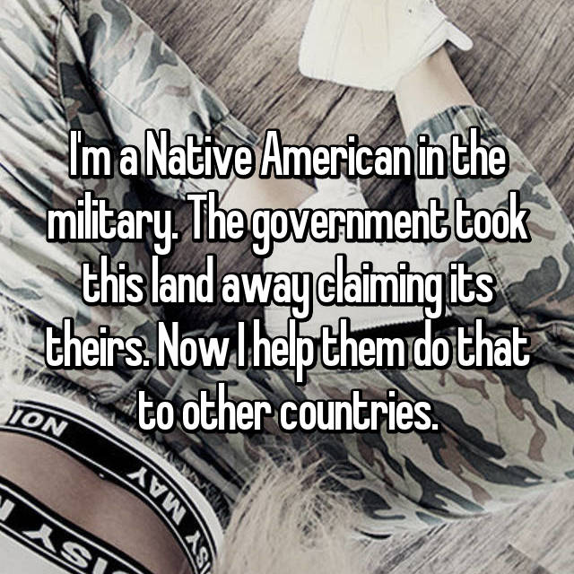 I'm a Native American in the military. The government took this land away claiming its theirs. Now I help them do that to other countries.