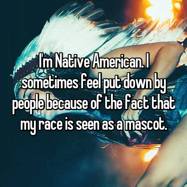 I'm Native American. I sometimes feel put down by people because of the fact that my race is seen as a mascot.
