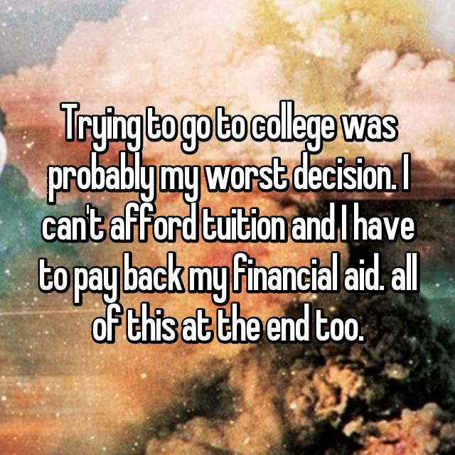 Trying to go to college was probably my worst decision. I can't afford tuition and I have to pay back my financial aid. all of this at the end too.