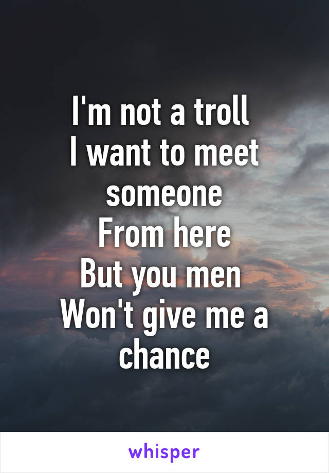 I'm not a troll  I want to meet someone From here But you men  Won't give me a chance