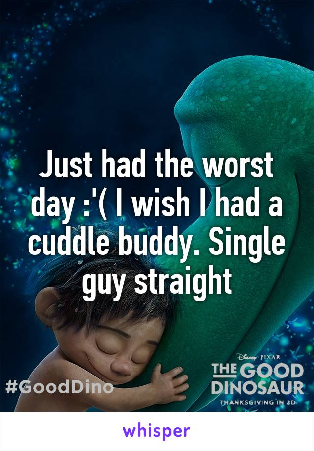 Just had the worst day :'( I wish I had a cuddle buddy. Single guy straight