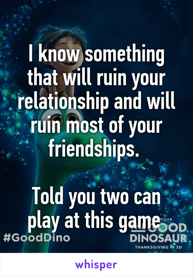 I know something that will ruin your relationship and will ruin most of your friendships.   Told you two can play at this game
