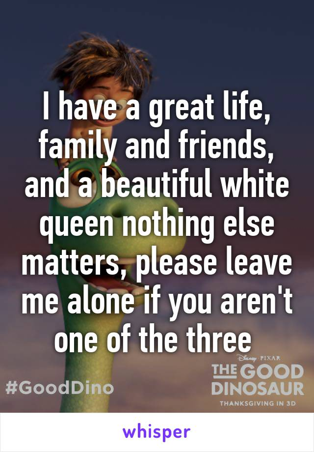 I have a great life, family and friends, and a beautiful white queen nothing else matters, please leave me alone if you aren't one of the three