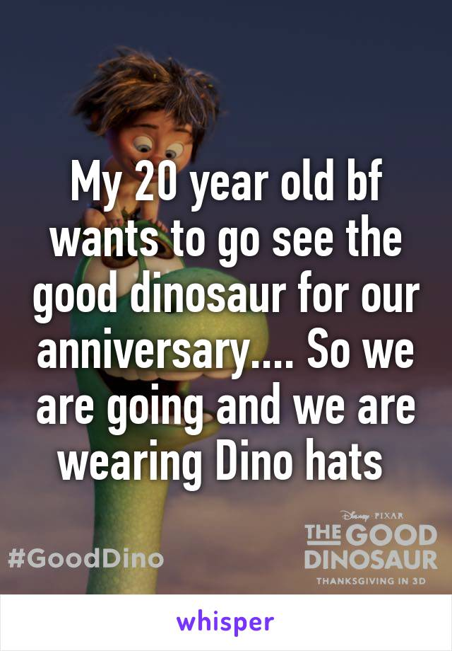 My 20 year old bf wants to go see the good dinosaur for our anniversary.... So we are going and we are wearing Dino hats