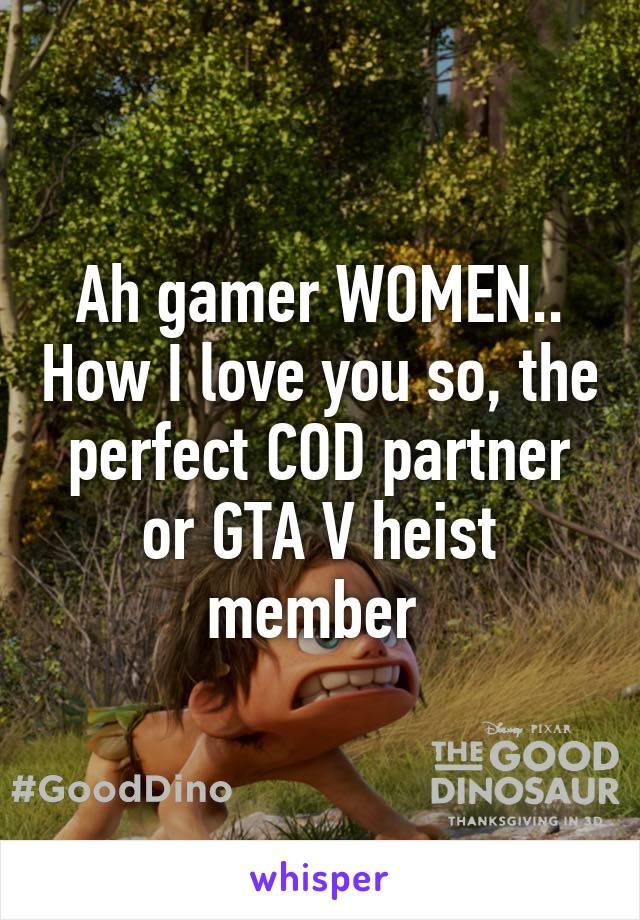 Ah gamer WOMEN.. How I love you so, the perfect COD partner or GTA V heist member