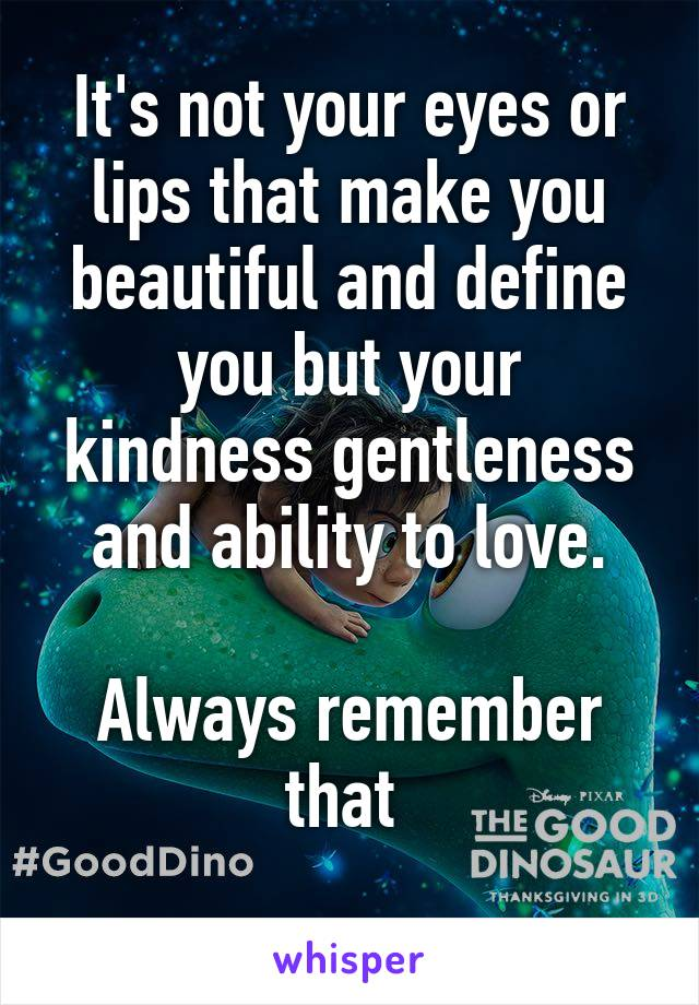 It's not your eyes or lips that make you beautiful and define you but your kindness gentleness and ability to love.  Always remember that