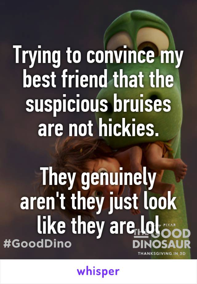 Trying to convince my best friend that the suspicious bruises are not hickies.  They genuinely aren't they just look like they are lol