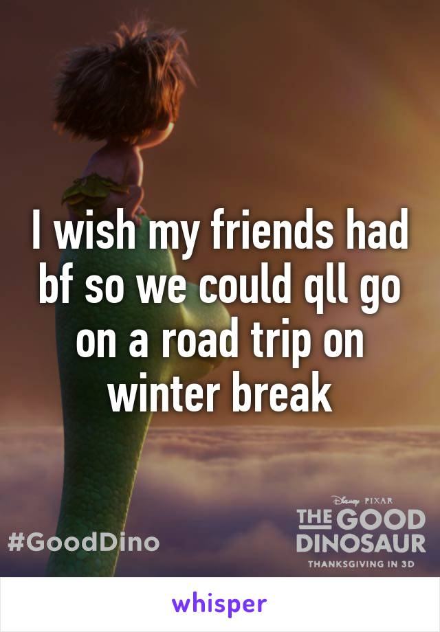 I wish my friends had bf so we could qll go on a road trip on winter break