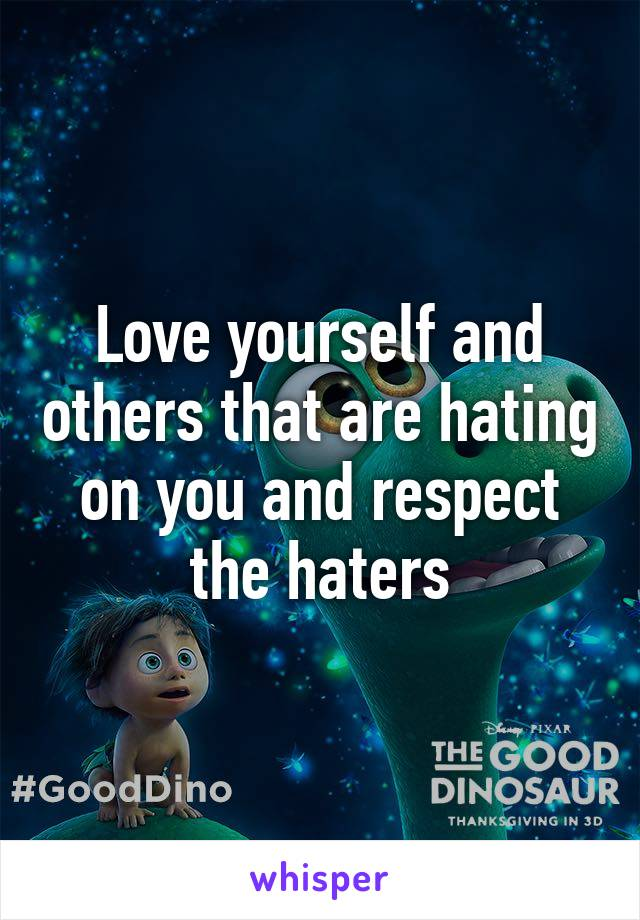 Love yourself and others that are hating on you and respect the haters