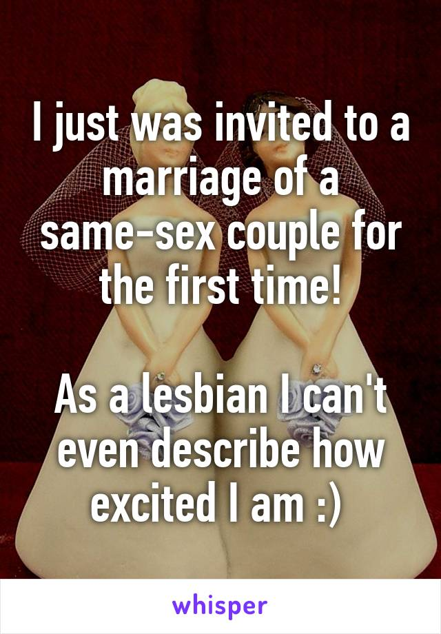 I just was invited to a marriage of a same-sex couple for the first time!  As a lesbian I can't even describe how excited I am :)