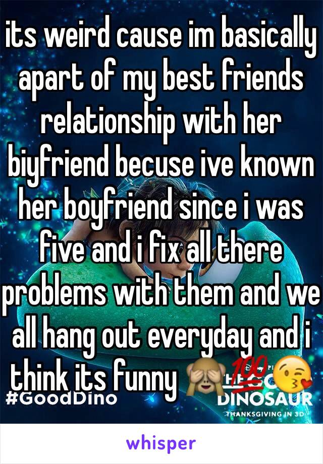 its weird cause im basically apart of my best friends relationship with her biyfriend becuse ive known her boyfriend since i was five and i fix all there problems with them and we all hang out everyday and i think its funny 🙈💯😘