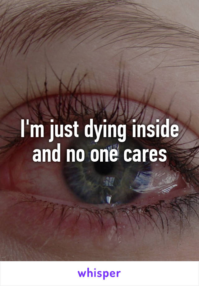 I'm just dying inside and no one cares
