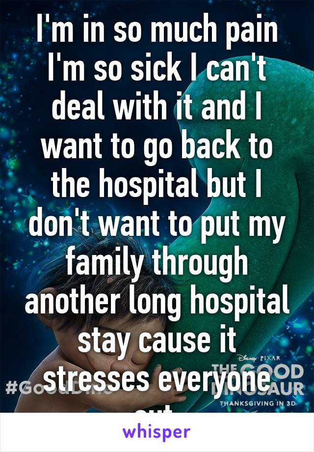 I'm in so much pain I'm so sick I can't deal with it and I want to go back to the hospital but I don't want to put my family through another long hospital stay cause it stresses everyone out