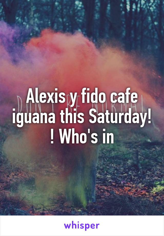Alexis y fido cafe iguana this Saturday! ! Who's in