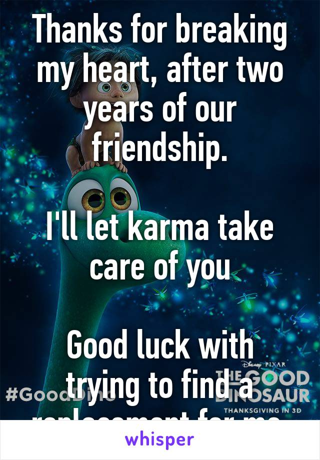 Thanks for breaking my heart, after two years of our friendship.  I'll let karma take care of you  Good luck with trying to find a replacement for me.