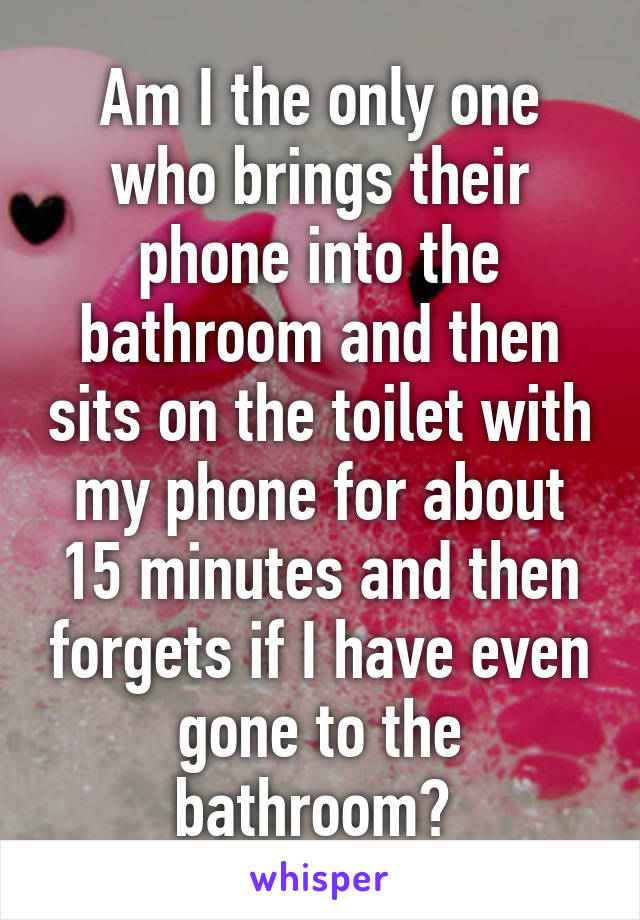 Am I the only one who brings their phone into the bathroom and then sits on the toilet with my phone for about 15 minutes and then forgets if I have even gone to the bathroom?