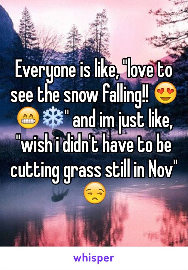 """Everyone is like, """"love to see the snow falling!! 😍😁❄️"""" and im just like, """"wish i didn't have to be cutting grass still in Nov"""" 😒"""