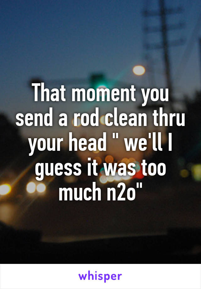 "That moment you send a rod clean thru your head "" we'll I guess it was too much n2o"""