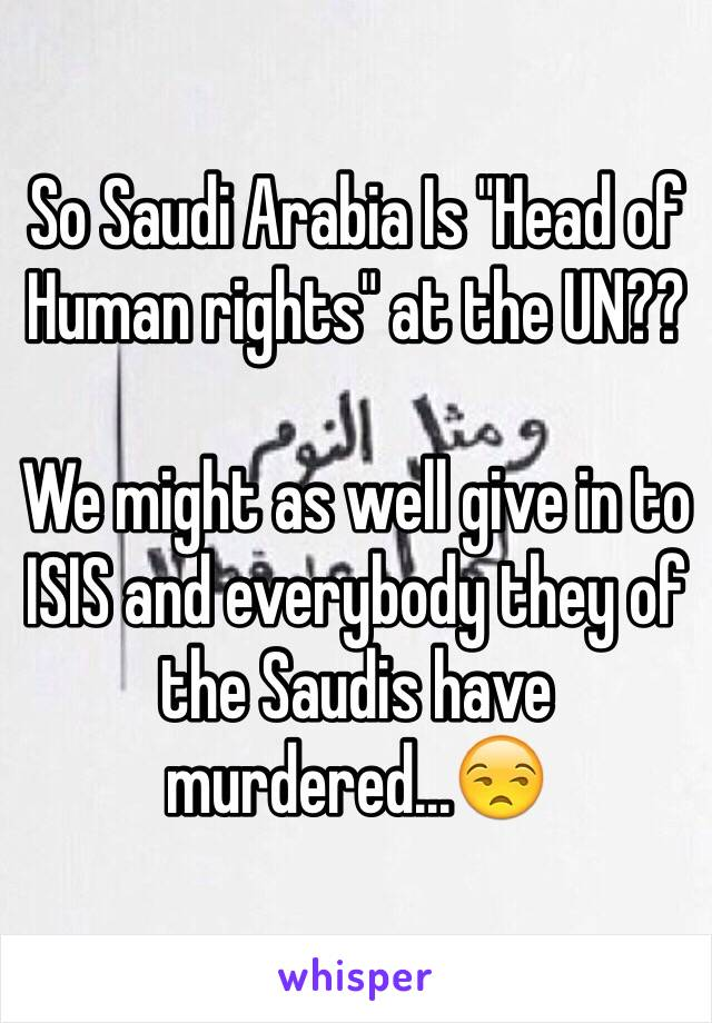 """So Saudi Arabia Is """"Head of Human rights"""" at the UN??  We might as well give in to ISIS and everybody they of the Saudis have murdered...😒"""