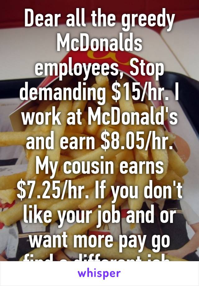 Dear all the greedy McDonalds employees, Stop demanding $15/hr. I work at McDonald's and earn $8.05/hr. My cousin earns $7.25/hr. If you don't like your job and or want more pay go find a different job