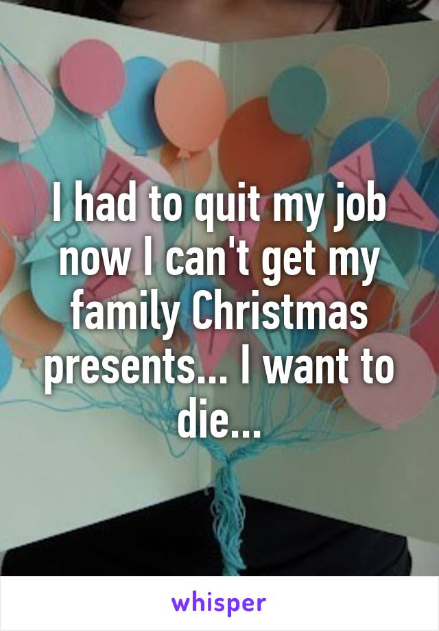 I had to quit my job now I can't get my family Christmas presents... I want to die...