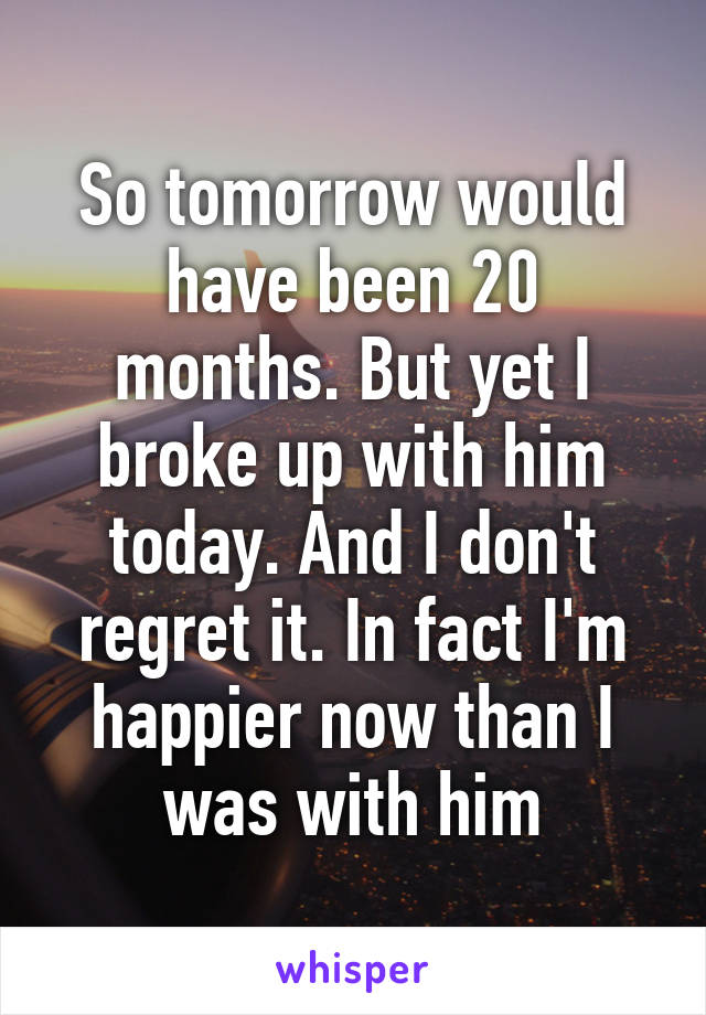 So tomorrow would have been 20 months. But yet I broke up with him today. And I don't regret it. In fact I'm happier now than I was with him