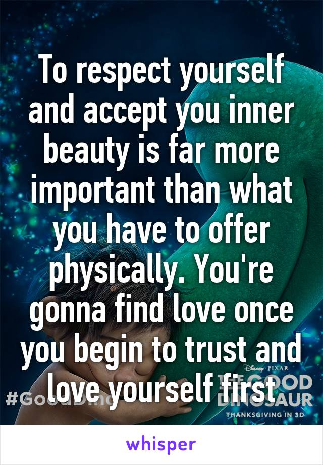 To respect yourself and accept you inner beauty is far more important than what you have to offer physically. You're gonna find love once you begin to trust and love yourself first