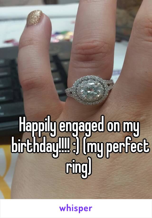 Happily engaged on my birthday!!!! :) (my perfect ring)