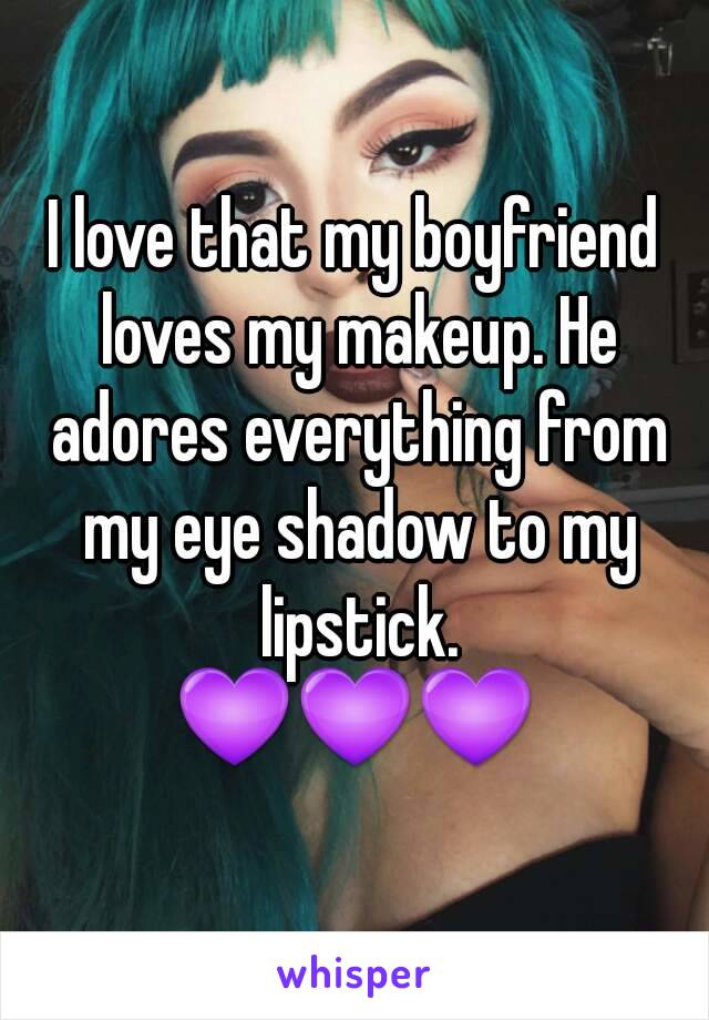 I love that my boyfriend loves my makeup. He adores everything from my eye shadow to my lipstick. 💜💜💜