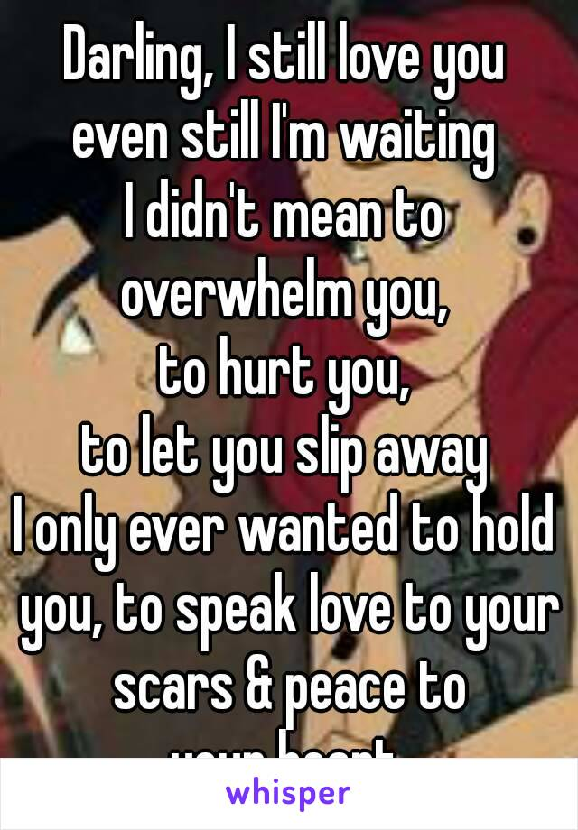 Darling, I still love you even still I'm waiting I didn't mean to overwhelm you, to hurt you, to let you slip away I only ever wanted to hold you, to speak love to your scars & peace to your heart