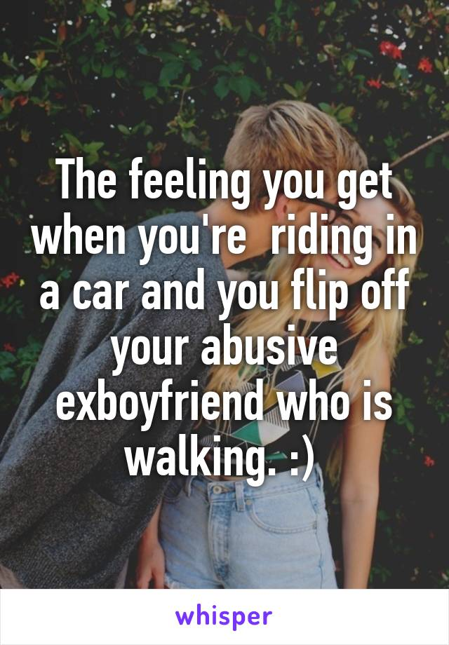 The feeling you get when you're  riding in a car and you flip off your abusive exboyfriend who is walking. :)
