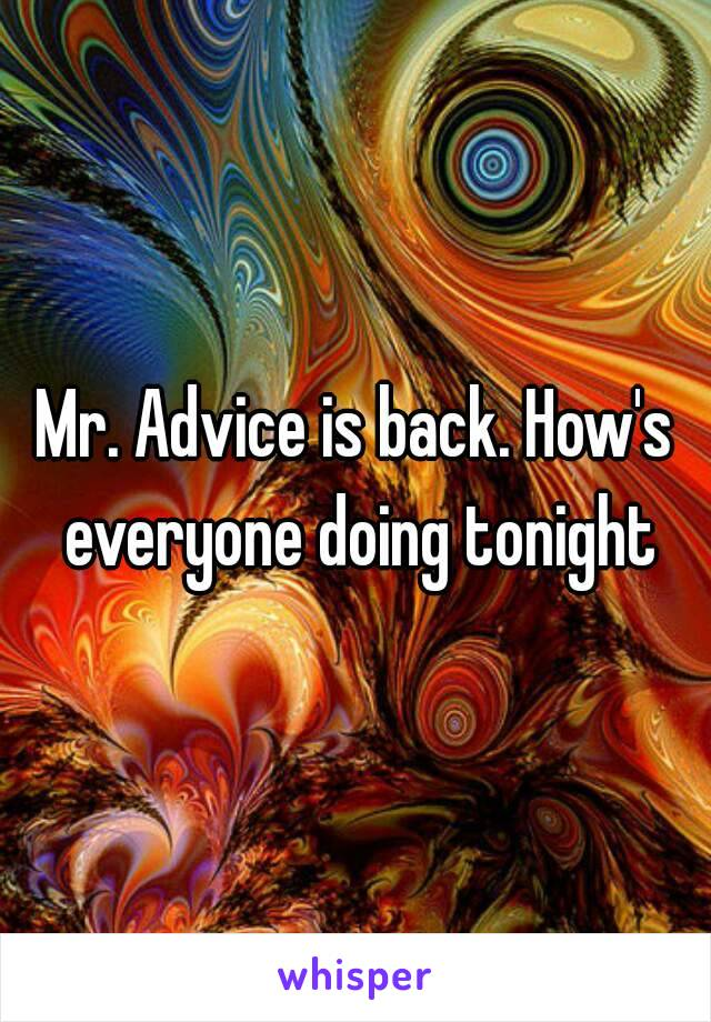 Mr. Advice is back. How's everyone doing tonight