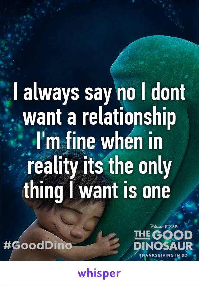 I always say no I dont want a relationship I'm fine when in reality its the only thing I want is one