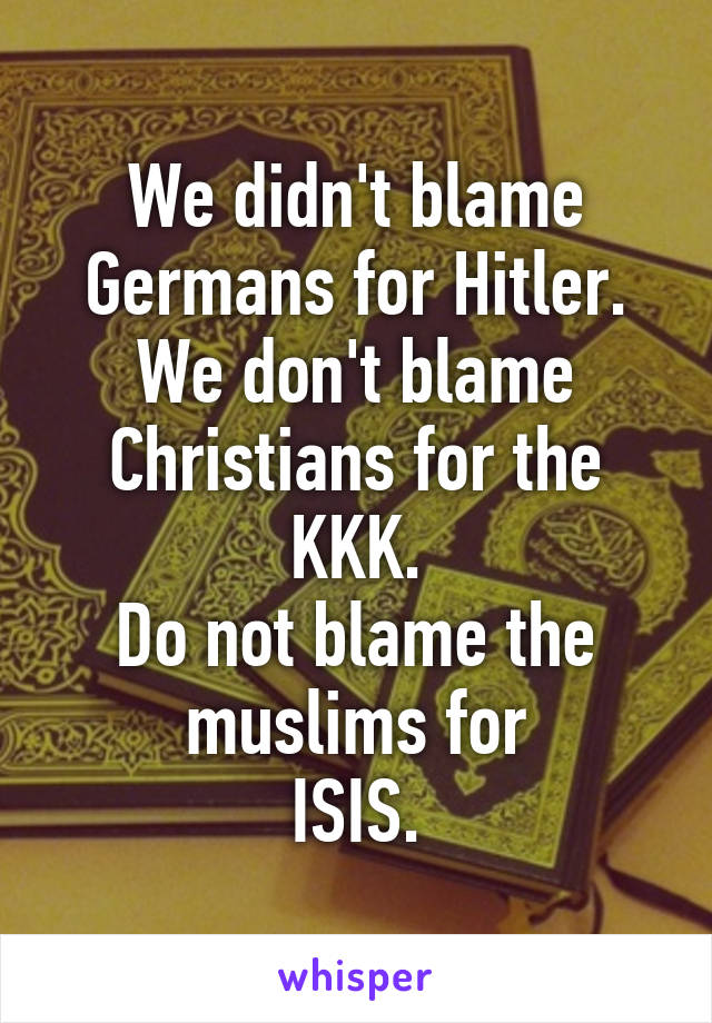 We didn't blame Germans for Hitler. We don't blame Christians for the KKK. Do not blame the muslims for ISIS.