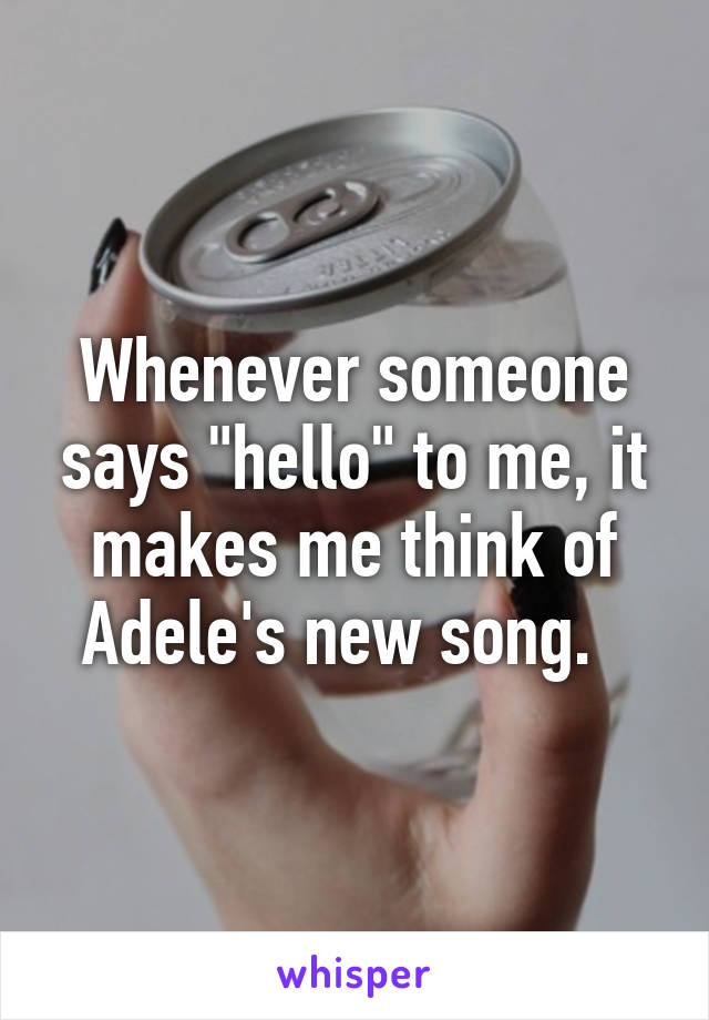 "Whenever someone says ""hello"" to me, it makes me think of Adele's new song."