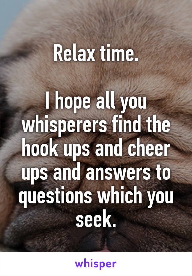 Relax time.  I hope all you whisperers find the hook ups and cheer ups and answers to questions which you seek.