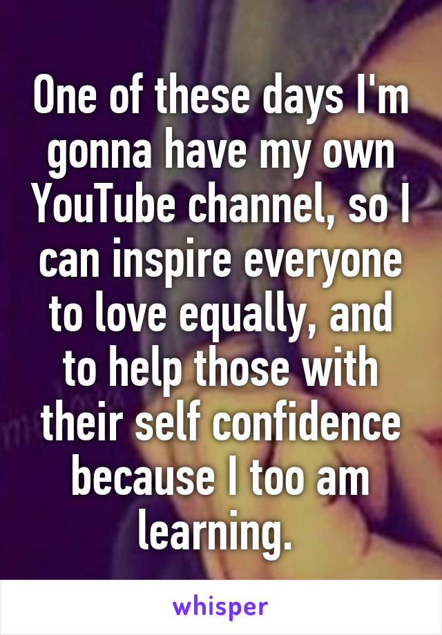 One of these days I'm gonna have my own YouTube channel, so I can inspire everyone to love equally, and to help those with their self confidence because I too am learning.