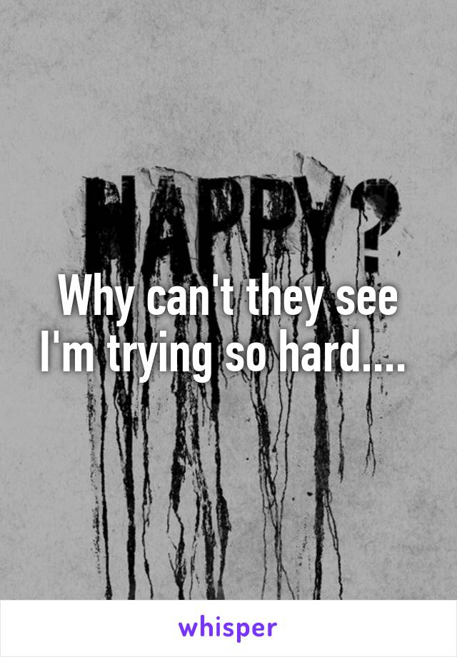 Why can't they see I'm trying so hard....