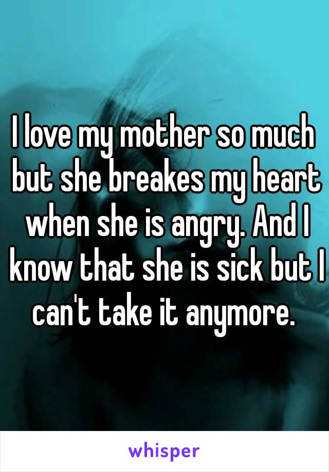 I love my mother so much but she breakes my heart when she is angry. And I know that she is sick but I can't take it anymore.
