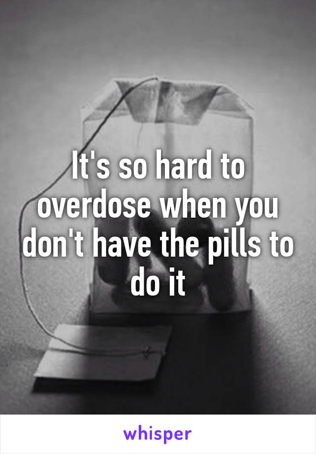 It's so hard to overdose when you don't have the pills to do it
