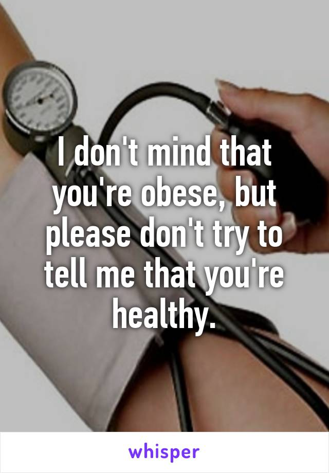 I don't mind that you're obese, but please don't try to tell me that you're healthy.