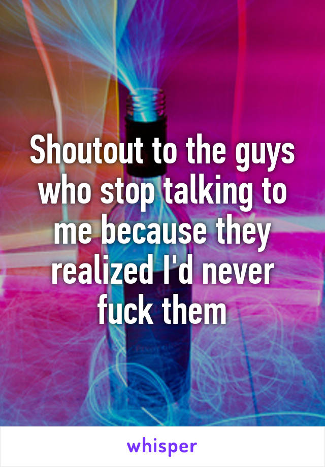 Shoutout to the guys who stop talking to me because they realized I'd never fuck them