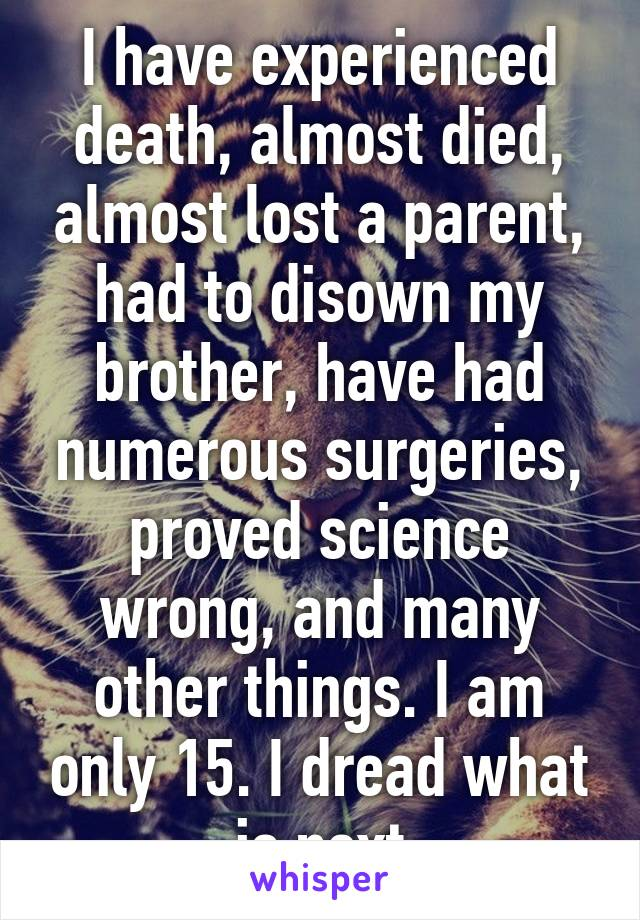 I have experienced death, almost died, almost lost a parent, had to disown my brother, have had numerous surgeries, proved science wrong, and many other things. I am only 15. I dread what is next