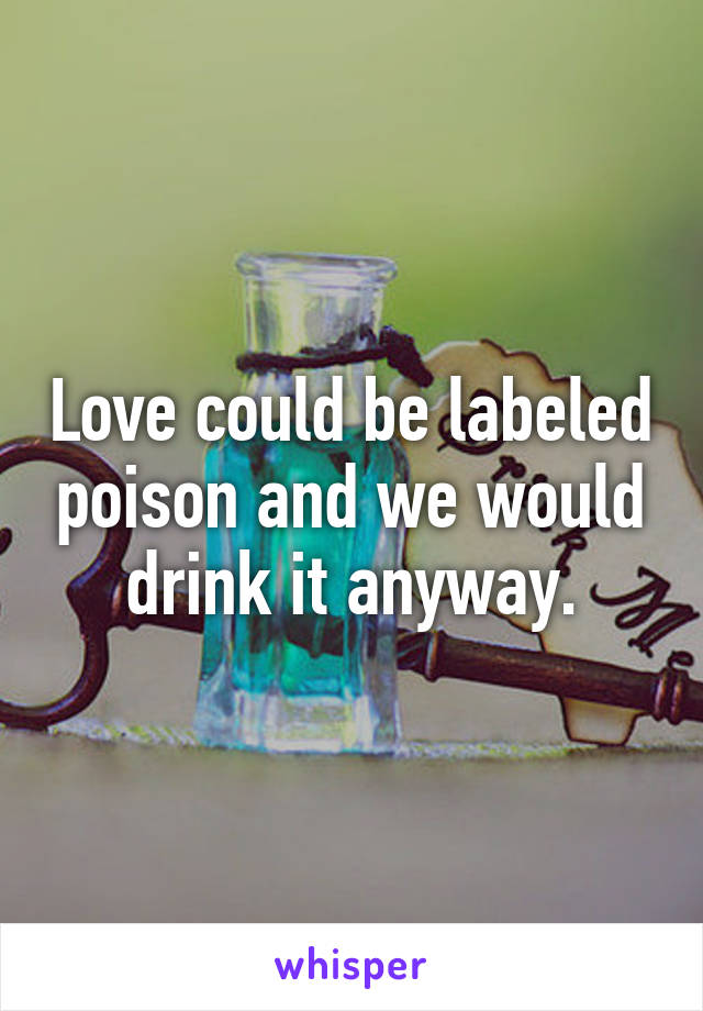 Love could be labeled poison and we would drink it anyway.
