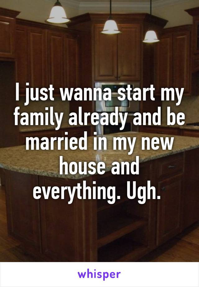 I just wanna start my family already and be married in my new house and everything. Ugh.