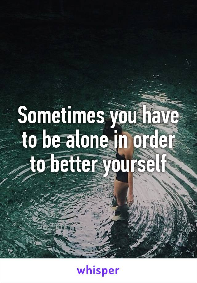 Sometimes you have to be alone in order to better yourself