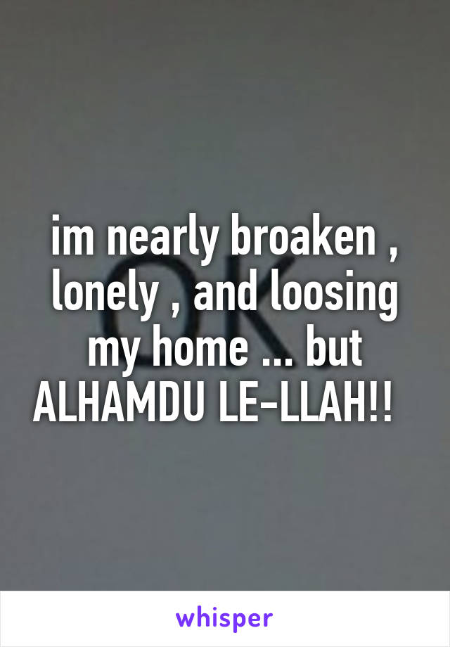 im nearly broaken , lonely , and loosing my home ... but ALHAMDU LE-LLAH!!