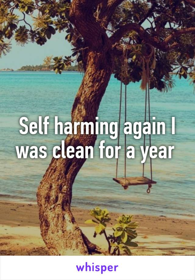 Self harming again I was clean for a year