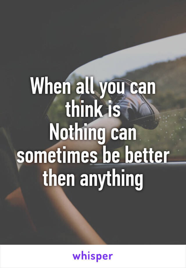 When all you can think is Nothing can sometimes be better then anything