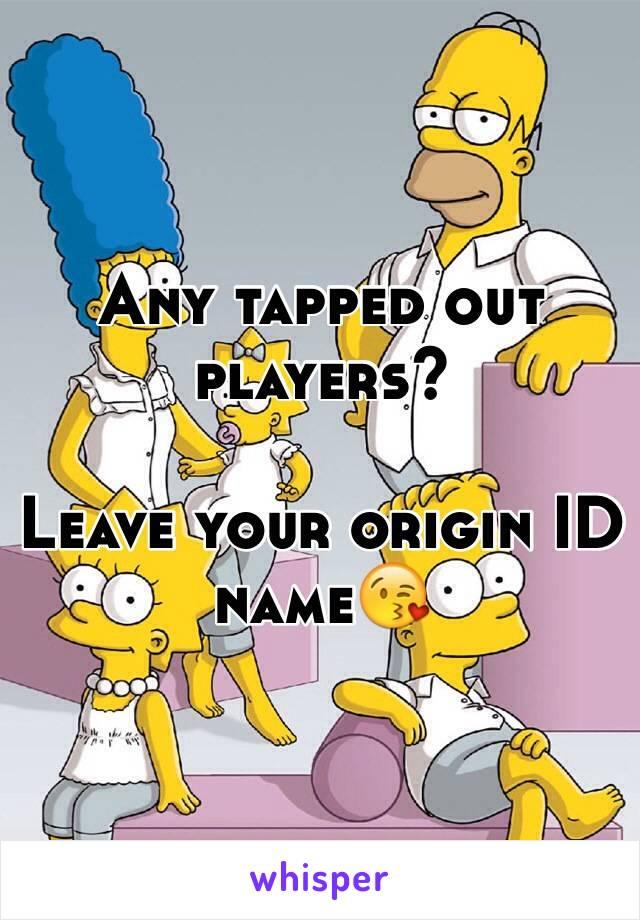 Any tapped out players?   Leave your origin ID name😘
